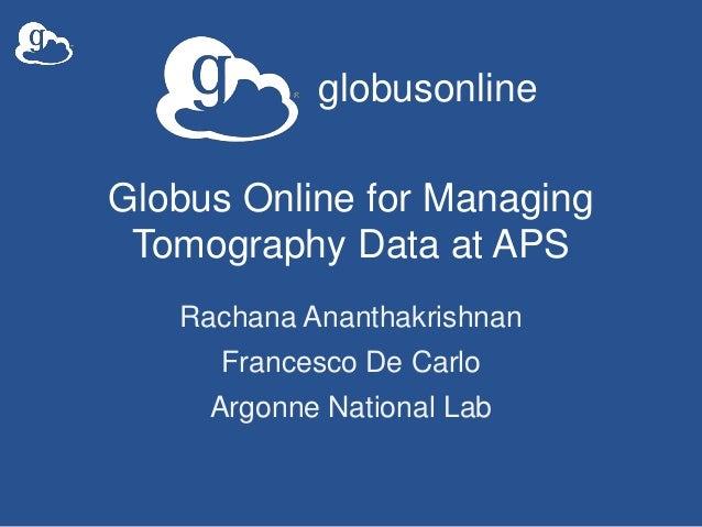 globusonlineGlobus Online for ManagingTomography Data at APSRachana AnanthakrishnanFrancesco De CarloArgonne National Lab