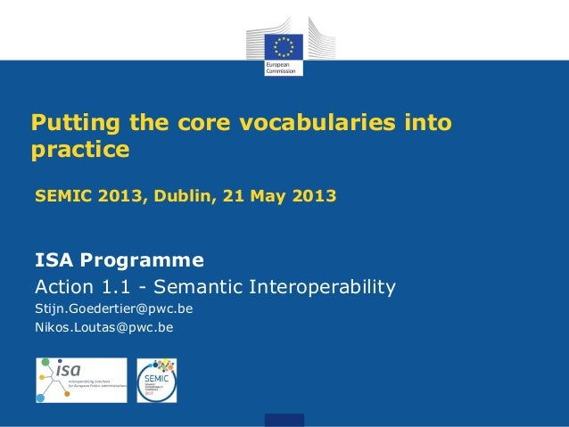 SEMIC 2013, Dublin, 21 May 2013ISA ProgrammeAction 1.1 - Semantic InteroperabilityStijn.Goedertier@pwc.beNikos.Loutas@pwc....