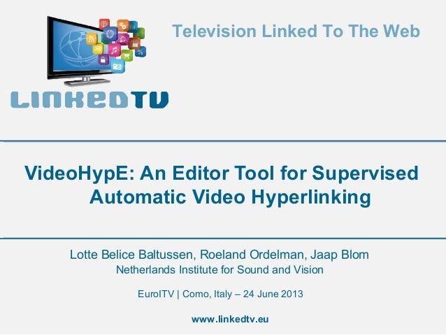 Television Linked To The Web  VideoHypE: An Editor Tool for Supervised Automatic Video Hyperlinking Lotte Belice Baltussen...