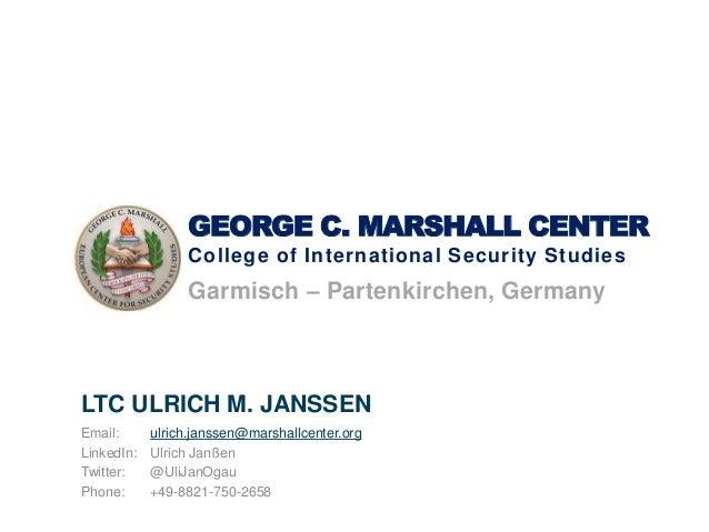 GEORGE C. MARSHALL CENTER College of International Security Studies Garmisch – Partenkirchen, Germany LTC ULRICH M. JANSSE...