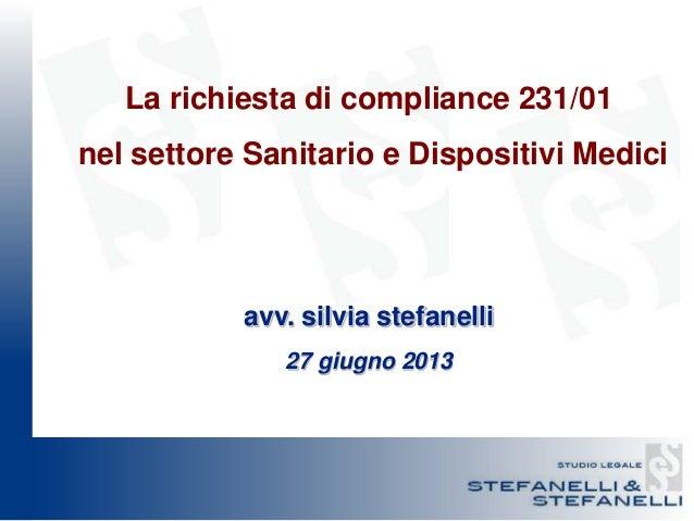 La richiesta di compliance 231/01 nel settore Sanitario e Dispositivi Medici avv. silvia stefanelli 27 giugno 2013