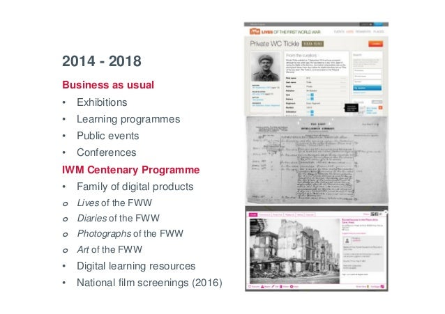 Business as usual • Exhibitions • Learning programmes • Public events • Conferences IWM Centenary Programme • Family of di...