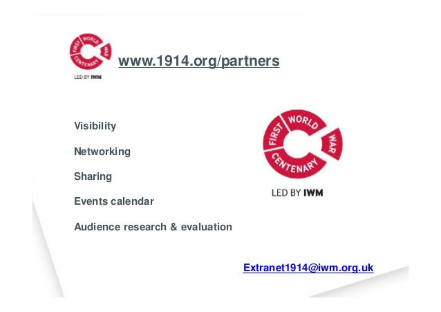 Extranet1914@iwm.org.uk www.1914.org/partners Visibility Networking Sharing Events calendar Audience research & evaluation