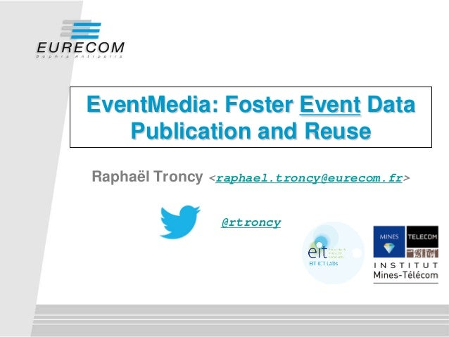 EventMedia: Foster Event DataPublication and ReuseRaphaël Troncy <raphael.troncy@eurecom.fr>@rtroncy