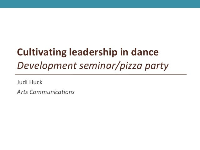 Cultivating leadership in danceDevelopment seminar/pizza partyJudi HuckArts Communications