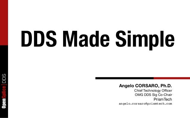 OpenSpliceDDS Angelo CORSARO, Ph.D. Chief Technology Officer OMG DDS Sig Co-Chair PrismTech angelo.corsaro@prismtech.com DDS...