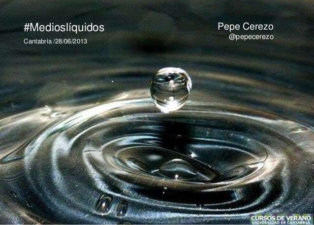 #Medioslíquidos Pepe Cerezo @pepecerezo Cantabria /28/06/2013