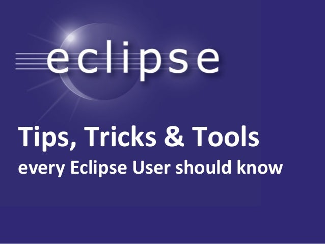 Tips,  Tricks  &  Tools every  Eclipse  User  should  know