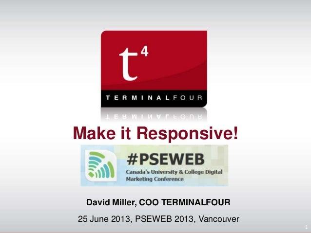 Make it Responsive! David Miller, COO TERMINALFOUR 25 June 2013, PSEWEB 2013, Vancouver 1
