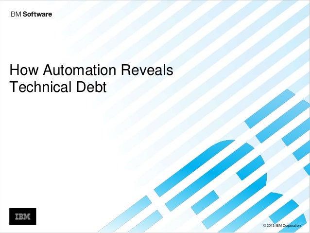 © 2013 IBM Corporation How Automation Reveals Technical Debt