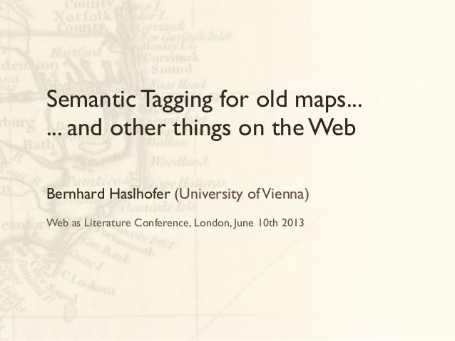 Semantic Tagging for old maps...... and other things on the WebBernhard Haslhofer (University ofVienna)Web as Literature C...