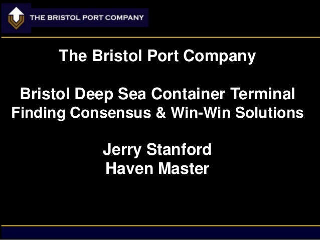 The Bristol Port Company Bristol Deep Sea Container Terminal Finding Consensus & Win-Win Solutions  Jerry Stanford Haven M...