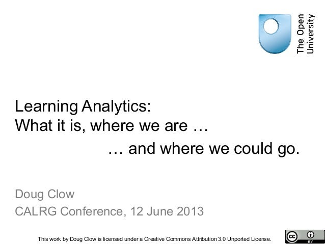 Learning Analytics:What it is, where we are …Doug ClowCALRG Conference, 12 June 2013This work by Doug Clow is licensed und...