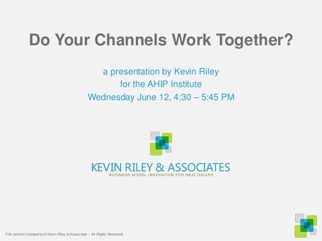 Do Your Channels Work Together?a presentation by Kevin Rileyfor the AHIP InstituteWednesday June 12, 4:30 – 5:45 PMThis co...