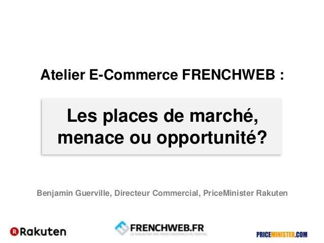 Atelier E-Commerce FRENCHWEB :Les places de marché,menace ou opportunité?Benjamin Guerville, Directeur Commercial, PriceMi...