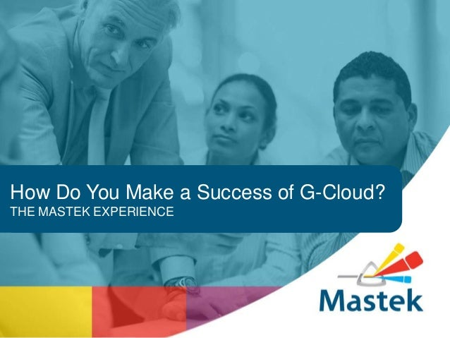 How Do You Make a Success of G-Cloud? THE MASTEK EXPERIENCE