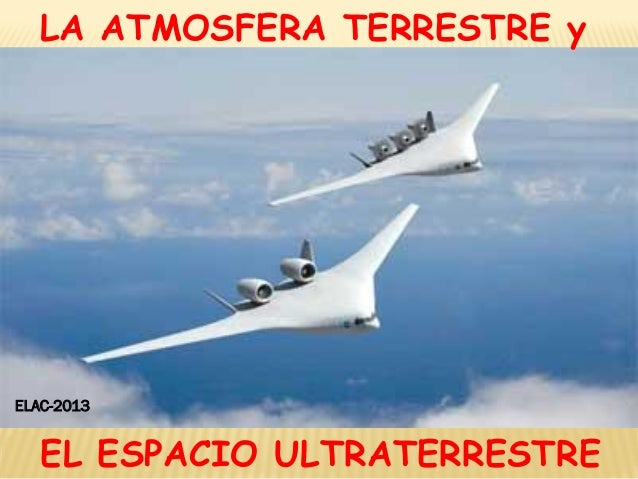 LA ATMOSFERA TERRESTRE y EL ESPACIO ULTRATERRESTRE ELAC-2013