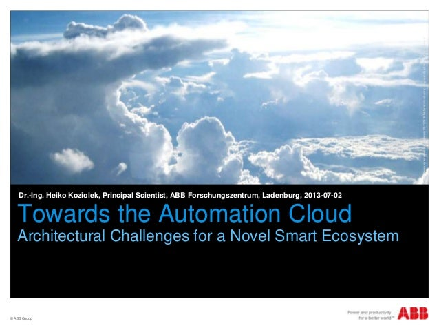 © ABB Group Towards the Automation Cloud Architectural Challenges for a Novel Smart Ecosystem Dr.-Ing. Heiko Koziolek, Pri...