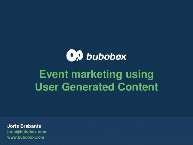 Joris Brabants joris@bubobox.com www.bubobox.com Event marketing using User Generated Content