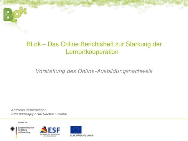 BLok – Das Online Berichtsheft zur Stärkung der Lernortkooperation Vorstellung des Online-Ausbildungsnachweis Andreas Uebe...