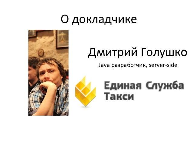 Дмитрий Голушко О докладчике Java разработчик, server-side