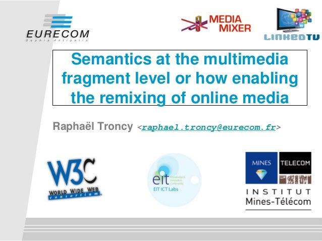 Semantics at the multimedia fragment level or how enabling the remixing of online media Raphaël Troncy <raphael.troncy@eur...