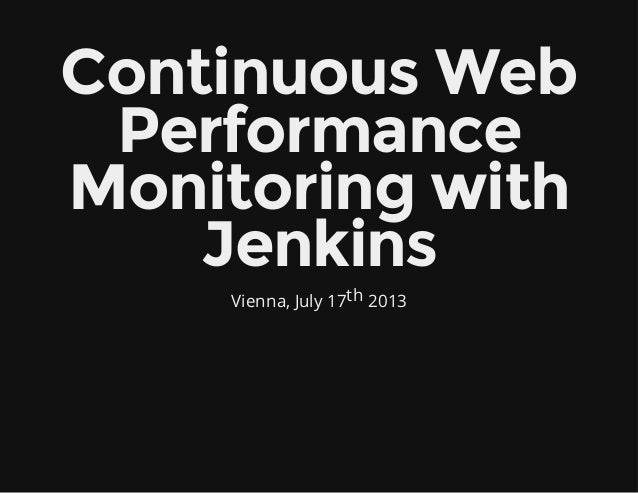 Continuous Web Performance Monitoring with Jenkins Vienna, July 17th 2013