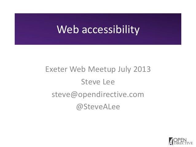 Web accessibility Exeter Web Meetup July 2013 Steve Lee steve@opendirective.com @SteveALee