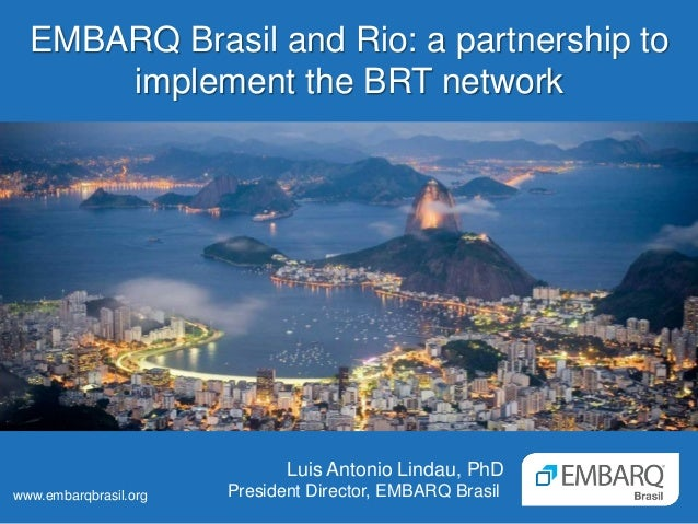 EMBARQ Brasil and Rio: a partnership to implement the BRT network Luis Antonio Lindau, PhD President Director, EMBARQ Bras...