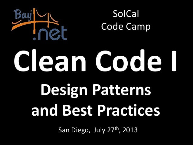 Clean Code I San Diego, July 27th, 2013 SolCal Code Camp Design Patterns and Best Practices