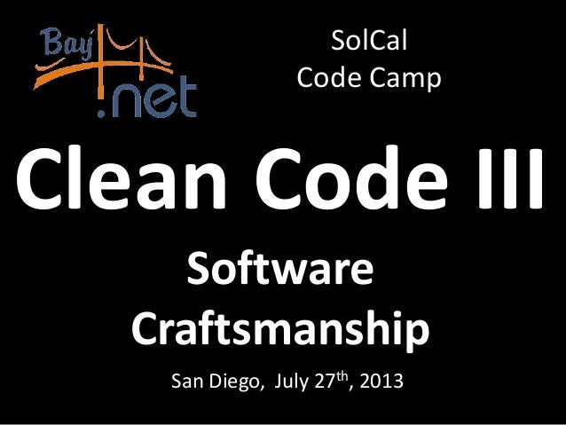 Clean Code III Software Craftsmanship San Diego, July 27th, 2013 SolCal Code Camp