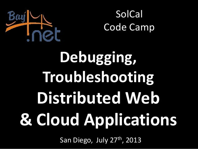 Debugging, Troubleshooting Distributed Web & Cloud Applications San Diego, July 27th, 2013 SolCal Code Camp