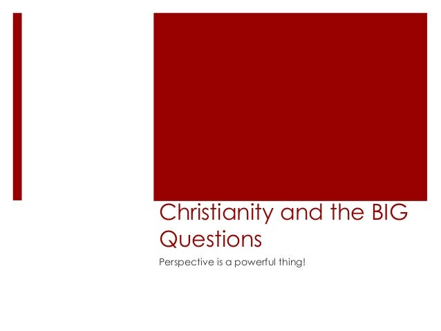 Christianity and the BIG Questions Perspective is a powerful thing!