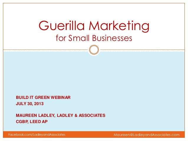BUILD IT GREEN WEBINAR JULY 30, 2013 MAUREEN LADLEY, LADLEY & ASSOCIATES CGBP, LEED AP Guerilla Marketing for Small Busine...