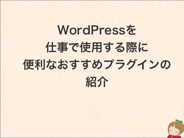 WordPressを 仕事で使用する際に 便利なおすすめプラグインの 紹介