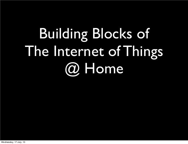 Building Blocks of The Internet of Things @ Home Wednesday, 17 July, 13