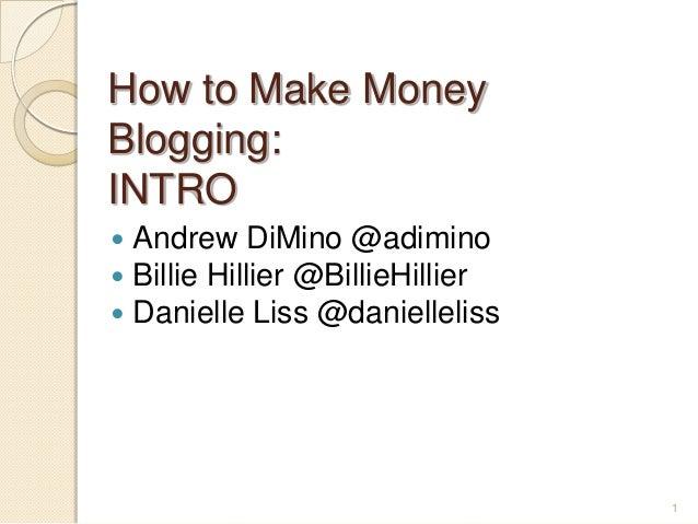 1 How to Make Money Blogging: INTRO  Andrew DiMino @adimino  Billie Hillier @BillieHillier  Danielle Liss @danielleliss