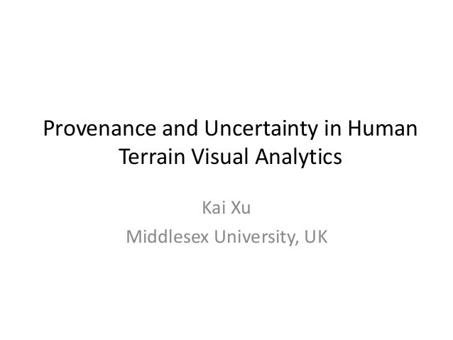 Provenance and Uncertainty in Human Terrain Visual Analytics Kai Xu Middlesex University, UK