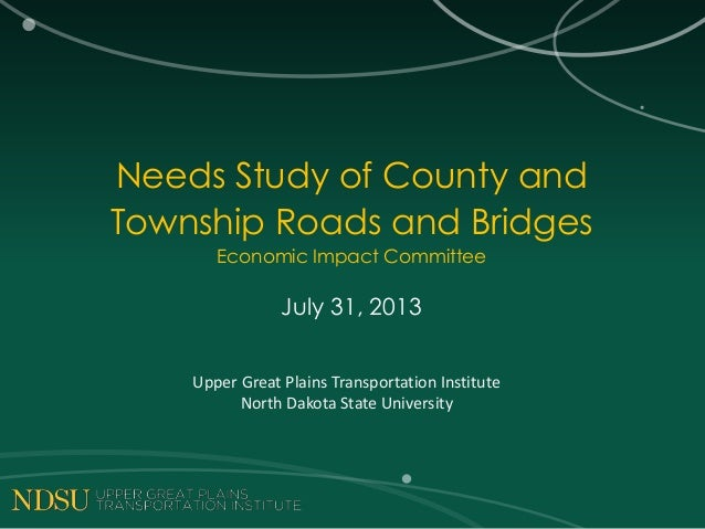 Needs Study of County and Township Roads and Bridges Economic Impact Committee July 31, 2013 Upper Great Plains Transporta...
