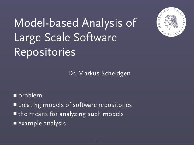 Dr. Markus Scheidgen Model-based Analysis of Large Scale Software Repositories ■ problem ■ creating models of software rep...