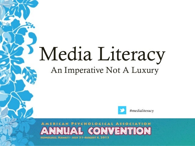 APA ANNUAL CONVENTION JULY 31-AUGUST 4, 2013 HONOLULU, HAWAI'I Media Literacy An Imperative Not A Luxury #medialiteracy