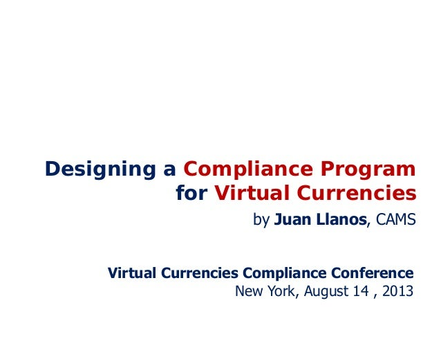 Designing a Compliance Program for Virtual Currencies Virtual Currencies Compliance Conference New York, August 14 , 2013 ...
