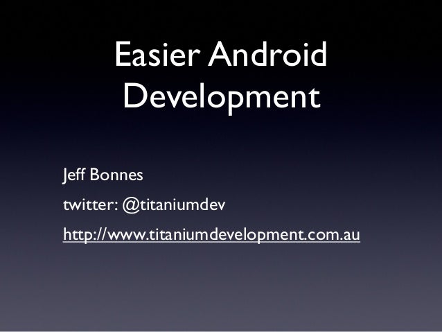 Jeff Bonnes twitter: @titaniumdev http://www.titaniumdevelopment.com.au Easier Android Development
