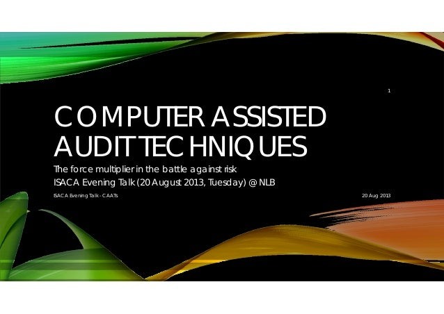 COMPUTER ASSISTED AUDIT TECHNIQUES The force multiplier in the battle against risk ISACA Evening Talk (20 August 2013, Tue...