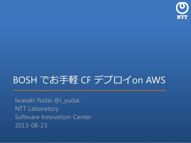 BOSH でお手軽 CF デプロイon AWS Iwasaki Yudai @i_yudai NTT Laboratory Software Innovation Center 2013-08-23