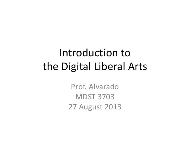 Introduction to the Digital Liberal Arts Prof. Alvarado MDST 3703 27 August 2013