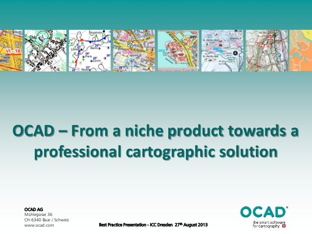 OCAD AG Mühlegasse 36 CH-6340 Baar / Schweiz www.ocad.com Best Practice Presentation - ICC Dresden 27th August 2013 OCAD –...