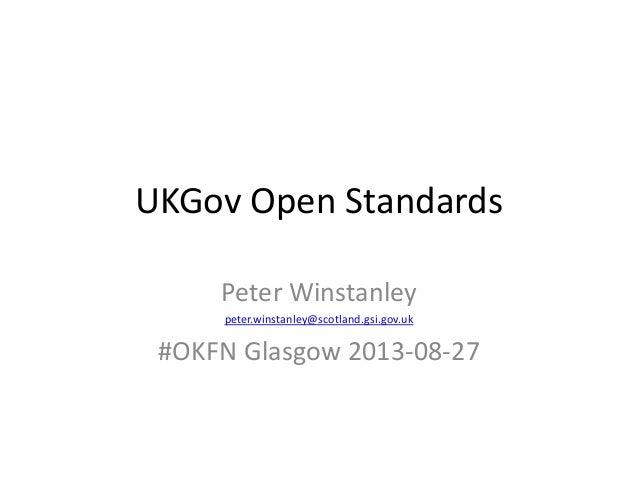 UKGov Open Standards Peter Winstanley peter.winstanley@scotland.gsi.gov.uk #OKFN Glasgow 2013-08-27
