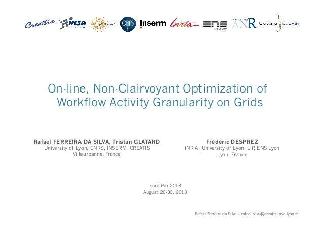 1 Rafael Ferreira da Silva – rafael.silva@creatis.insa-lyon.fr On-line, Non-Clairvoyant Optimization of Workflow Activity ...