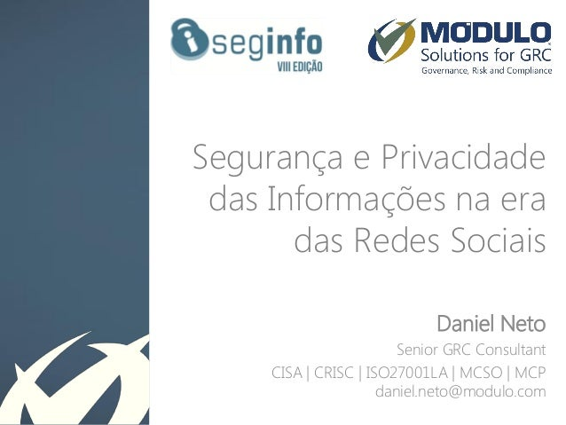Segurança e Privacidade das Informações na era das Redes Sociais Daniel Neto Senior GRC Consultant CISA | CRISC | ISO27001...